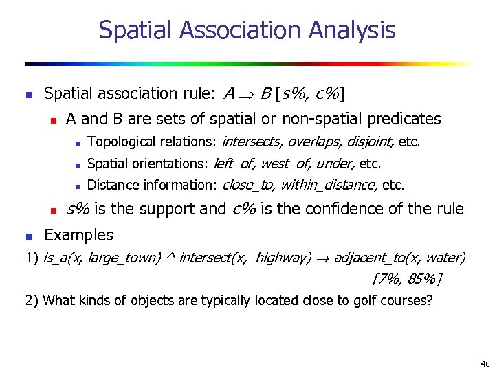 Spatial Association Analysis n Spatial association rule: A B [s%, c%] n A and