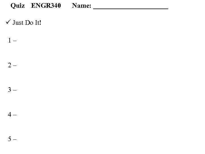Quiz ENGR 340 ü Just Do It! 1 – 2 – 3 – 4