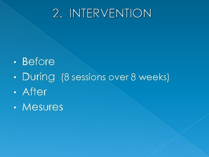 2. INTERVENTION Before • During (8 sessions over 8 weeks) • After • Mesures