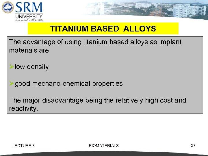 TITANIUM BASED ALLOYS The advantage of using titanium based alloys as implant materials are