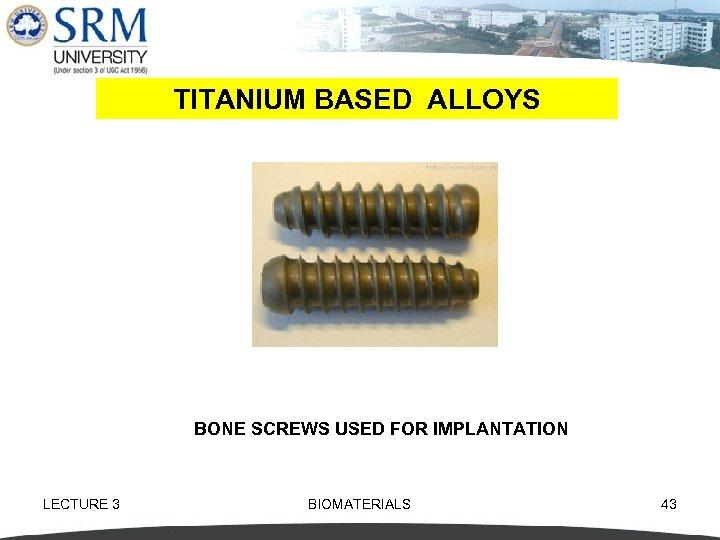 TITANIUM BASED ALLOYS BONE SCREWS USED FOR IMPLANTATION LECTURE 3 BIOMATERIALS 43