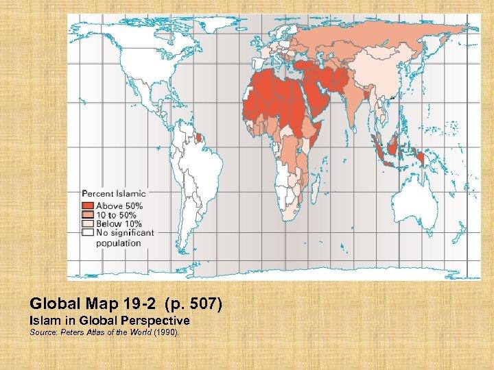 Global Map 19 -2 (p. 507) Islam in Global Perspective Source: Peters Atlas of