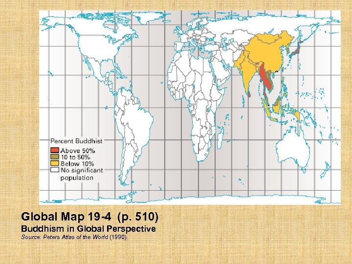 Global Map 19 -4 (p. 510) Buddhism in Global Perspective Source: Peters Atlas of