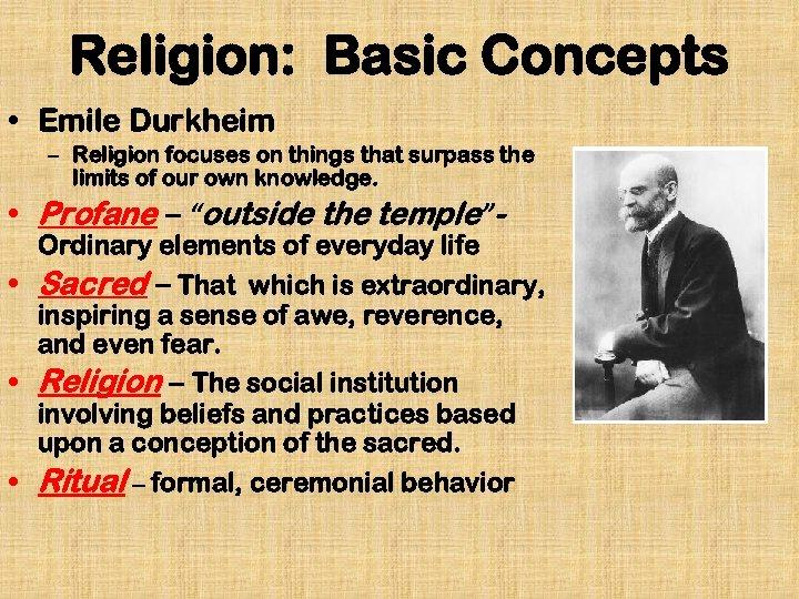 Religion: Basic Concepts • Emile Durkheim – Religion focuses on things that surpass the
