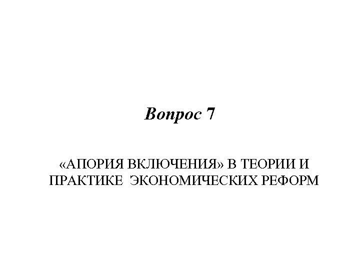 Вопрос 7 «АПОРИЯ ВКЛЮЧЕНИЯ» В ТЕОРИИ И ПРАКТИКЕ ЭКОНОМИЧЕСКИХ РЕФОРМ
