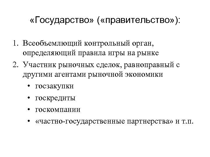 «Государство» ( «правительство» ): 1. Всеобъемлющий контрольный орган, определяющий правила игры на рынке