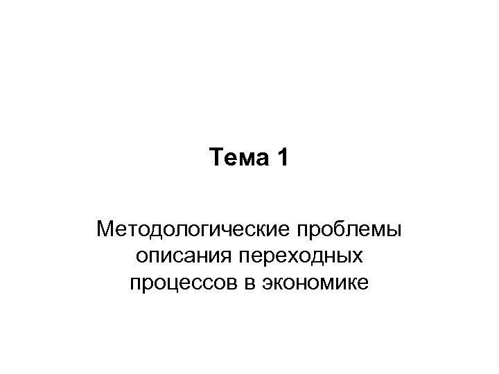 Тема 1 Методологические проблемы описания переходных процессов в экономике