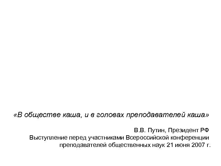 «В обществе каша, и в головах преподавателей каша» В. В. Путин, Президент РФ
