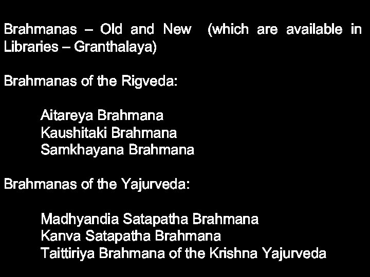 Brahmanas – Old and New (which are available in Libraries – Granthalaya) Brahmanas of