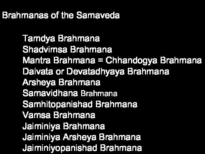 Brahmanas of the Samaveda Tamdya Brahmana Shadvimsa Brahmana Mantra Brahmana = Chhandogya Brahmana Daivata