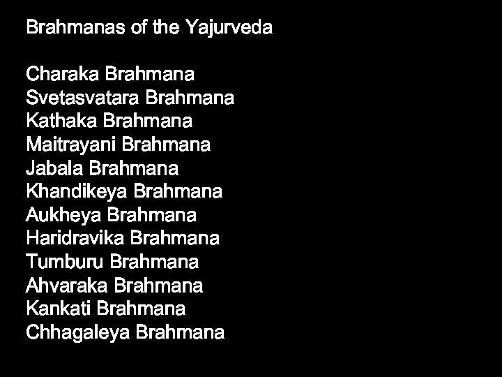 Brahmanas of the Yajurveda Charaka Brahmana Svetasvatara Brahmana Kathaka Brahmana Maitrayani Brahmana Jabala Brahmana