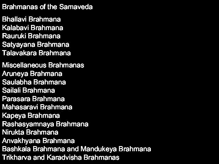 Brahmanas of the Samaveda Bhallavi Brahmana Kalabavi Brahmana Rauruki Brahmana Satyayana Brahmana Talavakara Brahmana