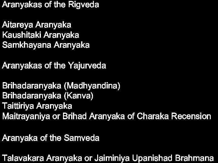 Aranyakas of the Rigveda Aitareya Aranyaka Kaushitaki Aranyaka Samkhayana Aranyakas of the Yajurveda Brihadaranyaka