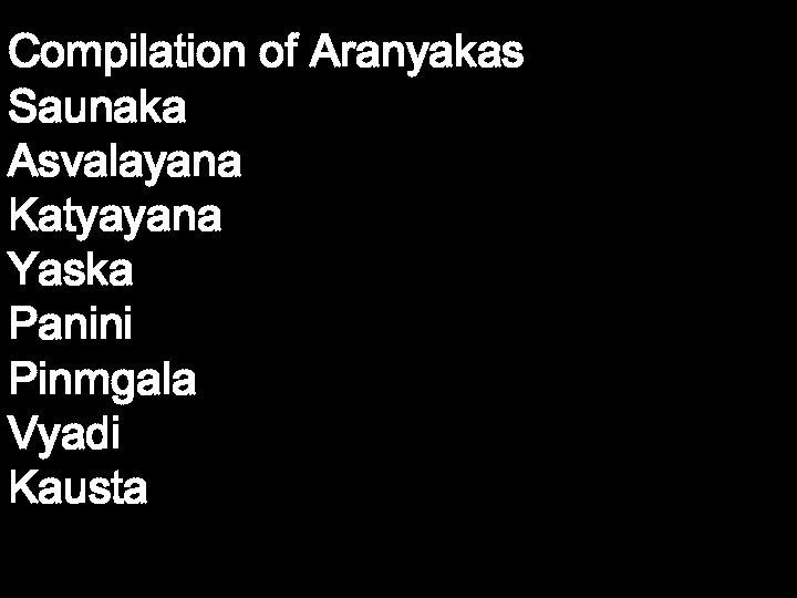 Compilation of Aranyakas Saunaka Asvalayana Katyayana Yaska Panini Pinmgala Vyadi Kausta