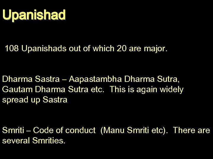 Upanishad 108 Upanishads out of which 20 are major. Dharma Sastra – Aapastambha Dharma