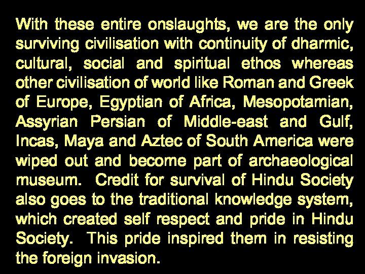 With these entire onslaughts, we are the only surviving civilisation with continuity of dharmic,