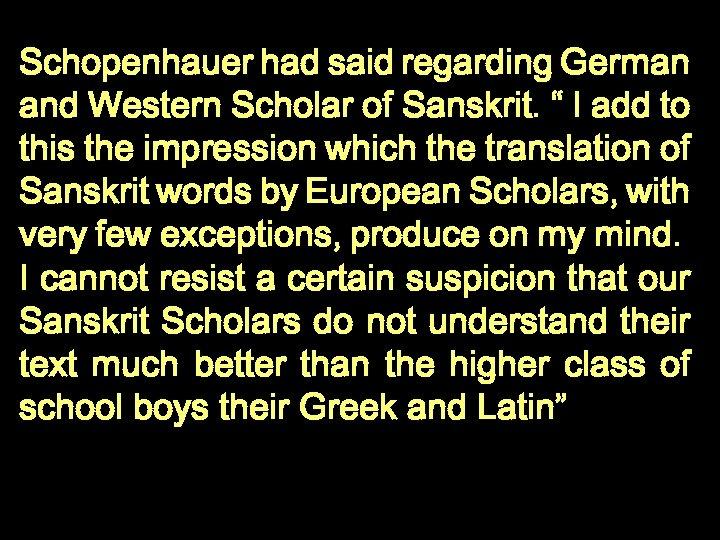 """Schopenhauer had said regarding German and Western Scholar of Sanskrit. """" I add to"""