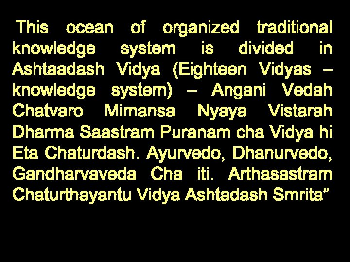 This ocean of organized traditional knowledge system is divided in Ashtaadash Vidya (Eighteen