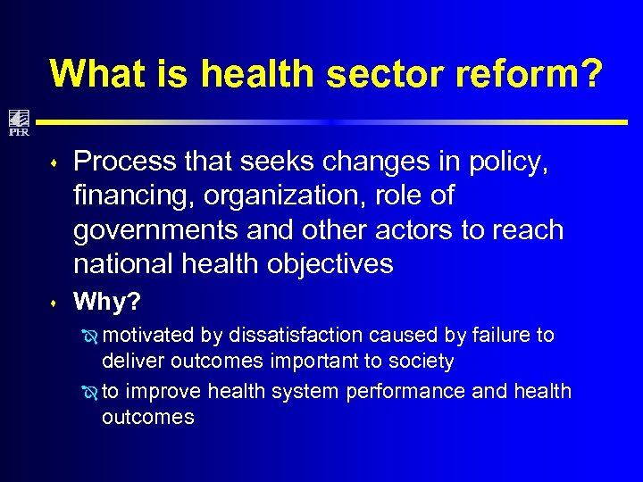 What is health sector reform? s Process that seeks changes in policy, financing, organization,