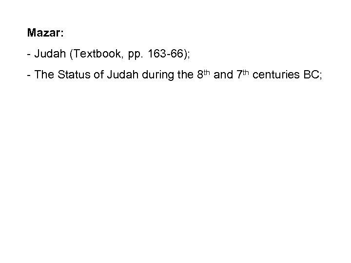 Mazar: - Judah (Textbook, pp. 163 -66); - The Status of Judah during the