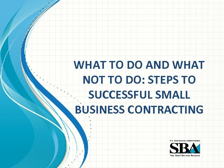 WHAT TO DO AND WHAT NOT TO DO: STEPS TO SUCCESSFUL SMALL BUSINESS CONTRACTING
