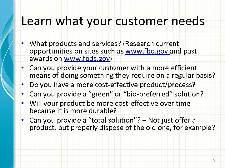 Learn what your customer needs • What products and services? (Research current opportunities on