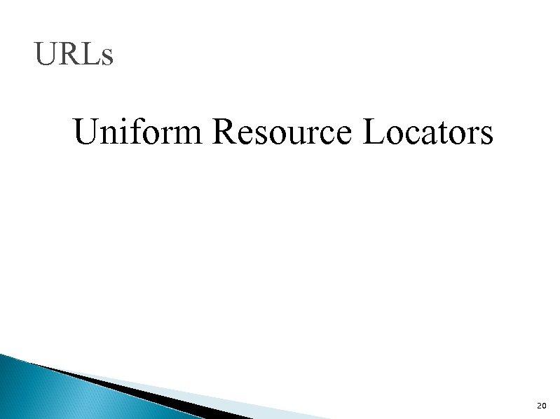URLs Uniform Resource Locators 20