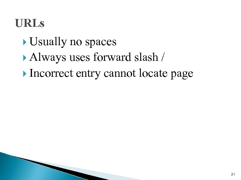 URLs Usually no spaces Always uses forward slash / Incorrect entry cannot locate page