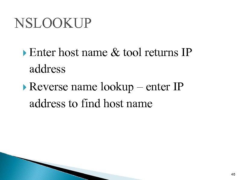 NSLOOKUP Enter host name & tool returns IP address Reverse name lookup – enter