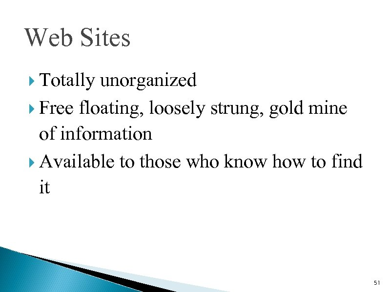 Web Sites Totally unorganized Free floating, loosely strung, gold mine of information Available to
