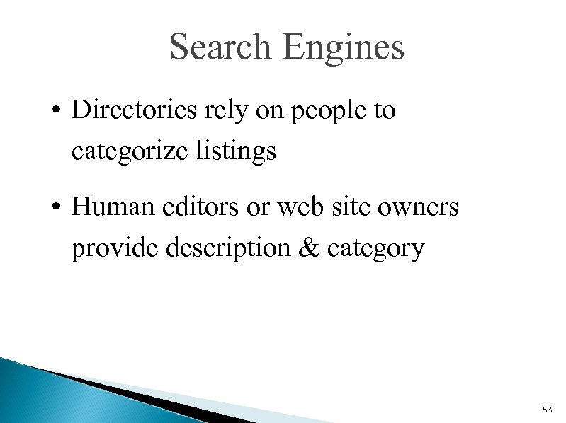 Search Engines • Directories rely on people to categorize listings • Human editors or