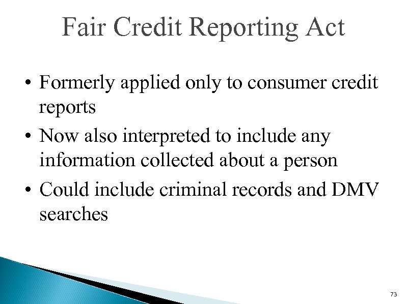 Fair Credit Reporting Act • Formerly applied only to consumer credit reports • Now