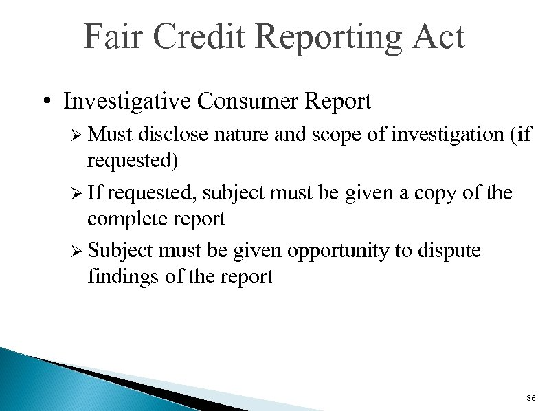 Fair Credit Reporting Act • Investigative Consumer Report Ø Must disclose nature and scope