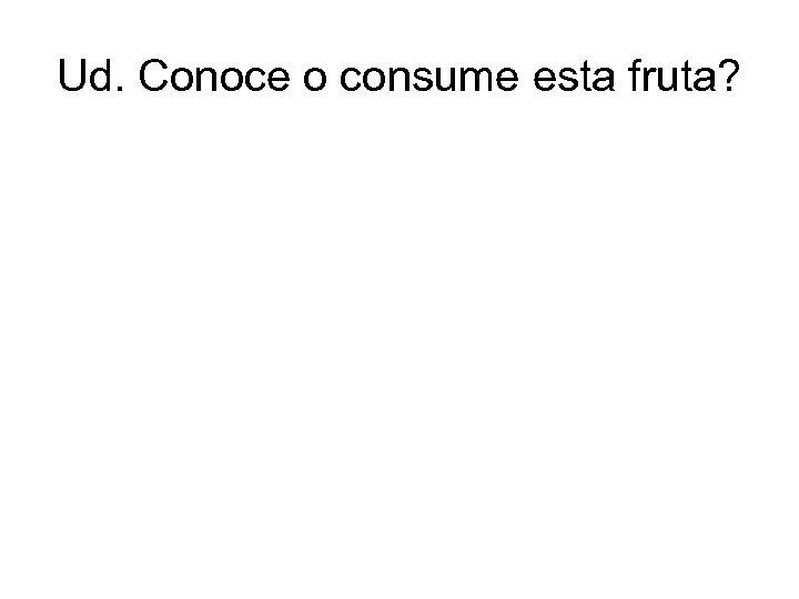 Ud. Conoce o consume esta fruta?