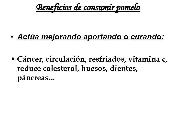 Beneficios de consumir pomelo • Actúa mejorando aportando o curando: • Cáncer, circulación, resfriados,