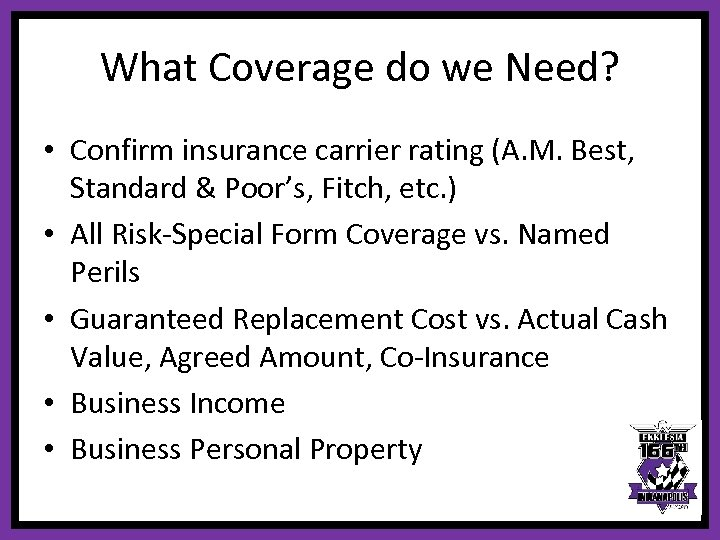 What Coverage do we Need? • Confirm insurance carrier rating (A. M. Best, Standard