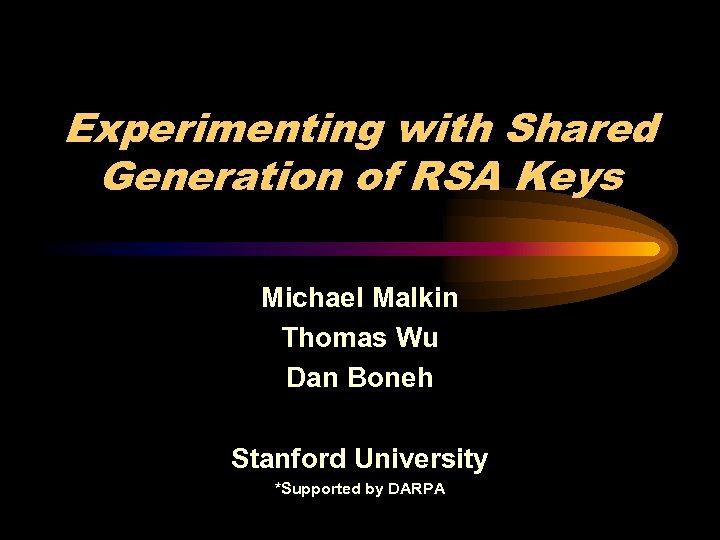 Experimenting with Shared Generation of RSA Keys Michael Malkin Thomas Wu Dan Boneh Stanford