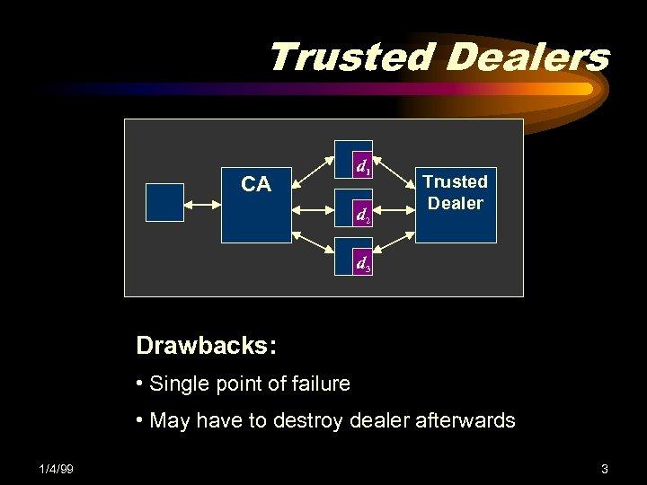 Trusted Dealers CA d 1 d 2 Trusted Dealer d 3 Drawbacks: • Single