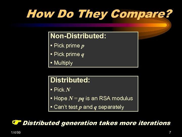 How Do They Compare? Non-Distributed: • Pick prime p • Pick prime q •