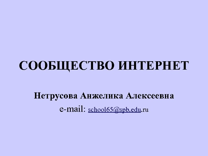 СООБЩЕСТВО ИНТЕРНЕТ Нетрусова Анжелика Алексеевна e-mail: school 65@spb. edu. ru
