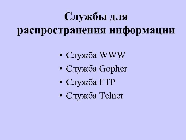 Службы для распространения информации • • Служба WWW Служба Gopher Служба FTP Служба Telnet
