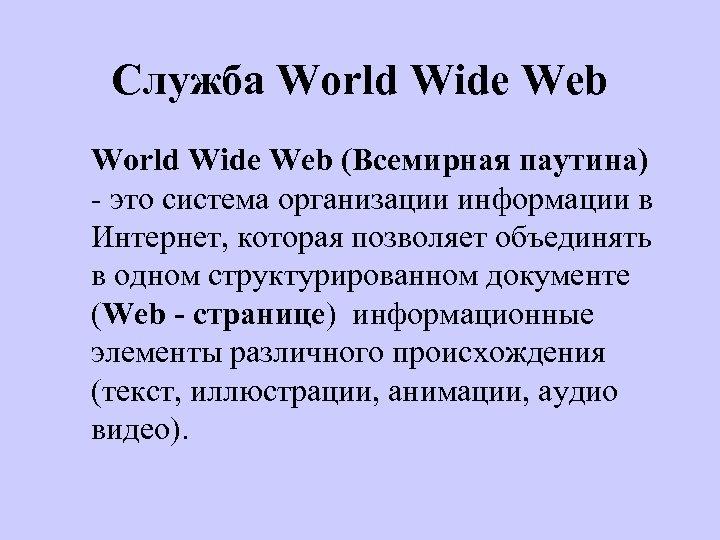 Служба World Wide Web (Всемирная паутина) - это система организации информации в Интернет, которая