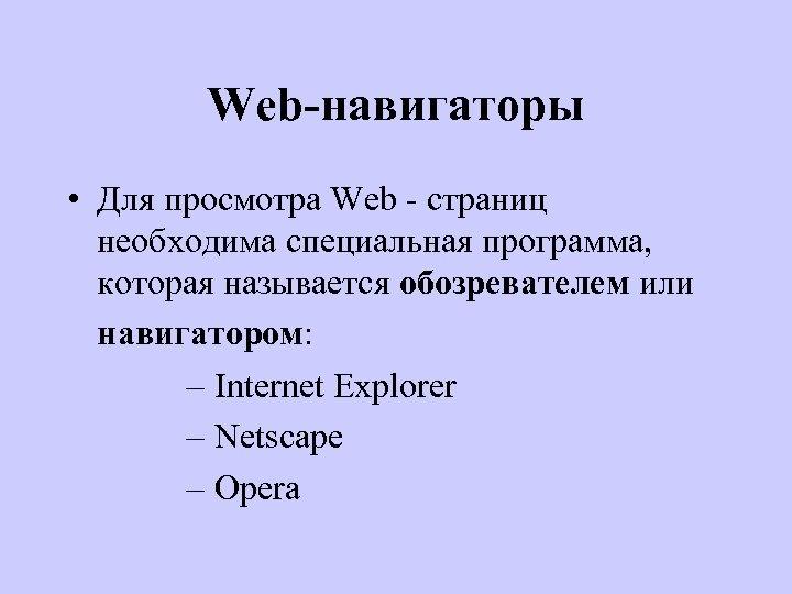 Web-навигаторы • Для просмотра Web - страниц необходима специальная программа, которая называется обозревателем или