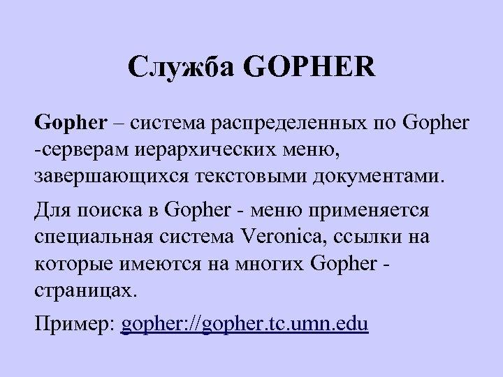 Служба GOPHER Gopher – система распределенных по Gopher -серверам иерархических меню, завершающихся текстовыми документами.