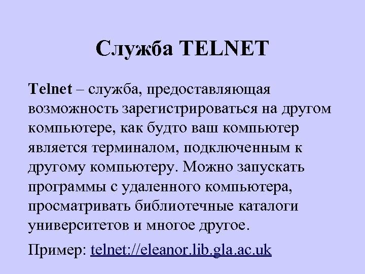 Служба TELNET Telnet – служба, предоставляющая возможность зарегистрироваться на другом компьютере, как будто ваш
