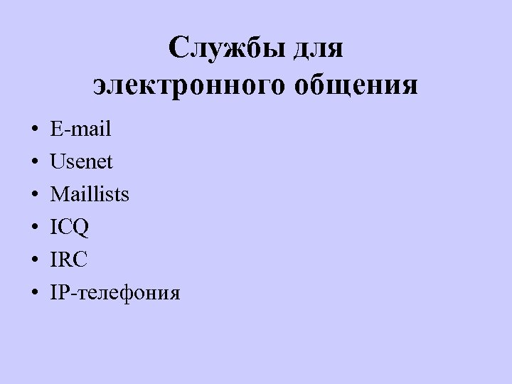 Службы для электронного общения • • • Е-mail Usenet Maillists ICQ IRC IP-телефония