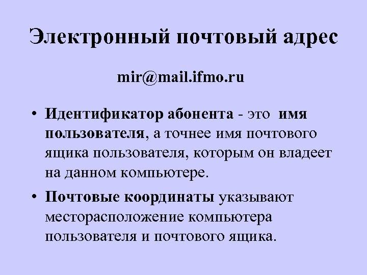 Электронный почтовый адрес mir@mail. ifmo. ru • Идентификатор абонента - это имя пользователя, а
