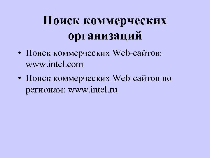 Поиск коммерческих организаций • Поиск коммерческих Web-сайтов: www. intel. com • Поиск коммерческих Web-сайтов