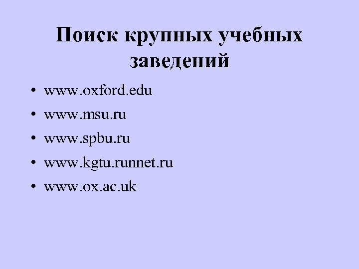 Поиск крупных учебных заведений • • • www. oxford. edu www. msu. ru www.