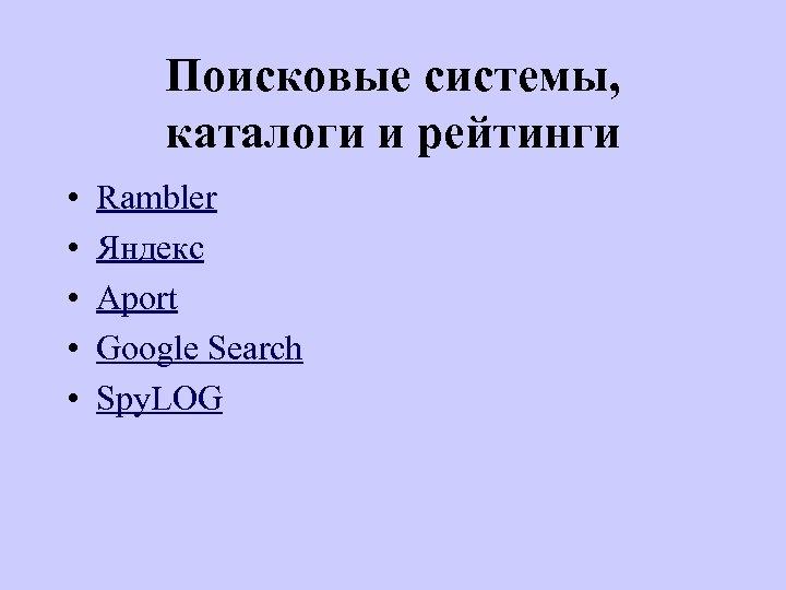 Поисковые системы, каталоги и рейтинги • • • Rambler Яндекс Aport Google Search Spy.